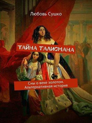 cover image of Тайна талисмана. Сны овеке золотом. Альтернативная история