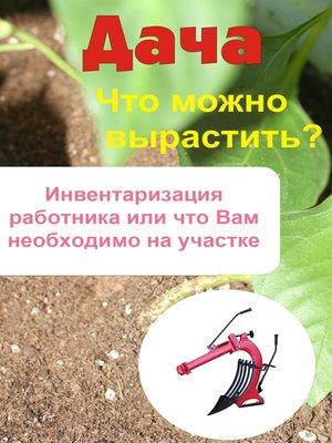 cover image of Что можно вырастить? Инвентаризация работника, или Что вам необходимо на участке