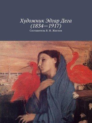 cover image of Художник Эдгар Дега(1834–1917)