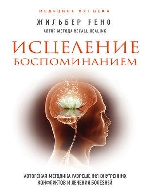cover image of Исцеление воспоминанием. Авторская методика разрешения внутренних конфликтов и лечения болезней