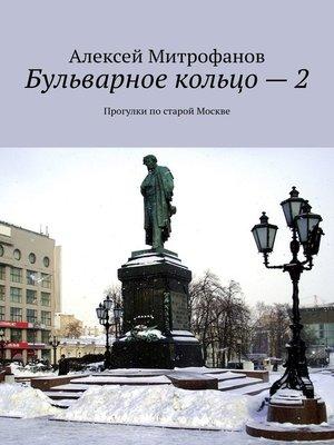 cover image of Бульварное кольцо–2. Прогулки постарой Москве