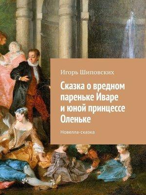 cover image of Сказка овредном пареньке Иваре июной принцессе Оленьке. Новелла-сказка