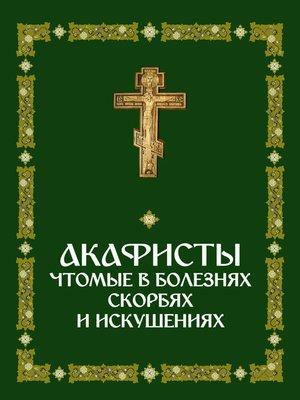 cover image of Акафисты, чтомые в болезнях, скорбях и искушениях
