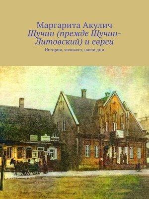 cover image of Щучин (прежде Щучин-Литовский) иевреи. История, холокост, наши дни