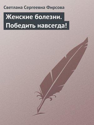 cover image of Женские болезни. Победить навсегда!