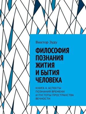 cover image of Философия познания жития ибытия человека. Книга 4. Аспекты познания времени ипустоты пространства вечности