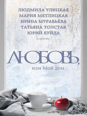 cover image of Любовь, или Мой дом (сборник)