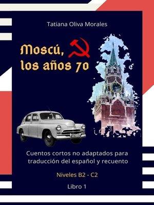 cover image of Moscú, los años 70. Cuentos cortos no adaptados para traducción del español y recuento. Niveles B2—C2. Libro 1
