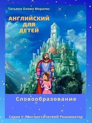 cover image of Английский для детей. Словообразование. Серия © Лингвистический Реаниматор