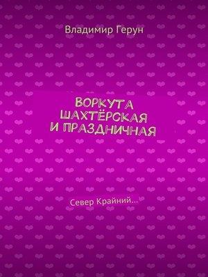 cover image of Воркута шахтёрская ипраздничная. Север Крайний...