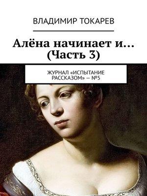 cover image of Алёна начинает и... (Часть 3). Журнал «Испытание рассказом»–№5