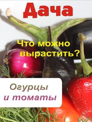 cover image of Что можно вырастить? Огурцы и томаты