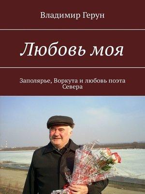 cover image of Любовь моя. Заполярье, Воркута илюбовь поэта Севера