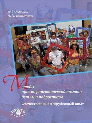 cover image of Методы арт-терапевтической помощи детям и подросткам. Отечественный и зарубежный опыт