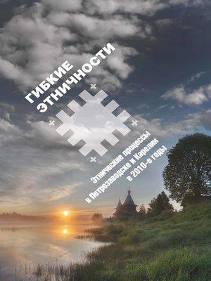 cover image of Гибкие этничности. Этнические процессы в Петрозаводске и Карелии в 2010-е годы