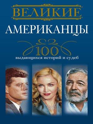 cover image of Великие американцы. 100 выдающихся историй и судеб