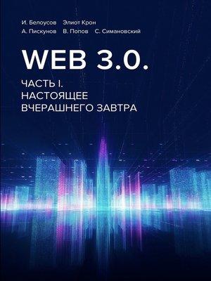 cover image of Web3.0. Часть I. Настоящее вчерашнего завтра