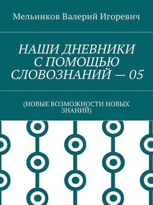 cover image of НАШИ ДНЕВНИКИ СПОМОЩЬЮ СЛОВОЗНАНИЙ –05. (НОВЫЕ ВОЗМОЖНОСТИ НОВЫХ ЗНАНИЙ)