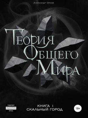cover image of Теория Общего Мира. Книга 1. Скальный город