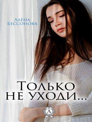 cover image of Только не уходи...