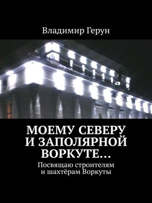 cover image of Моему Северу иЗаполярной Воркуте... Посвящаю строителям ишахтёрам Воркуты