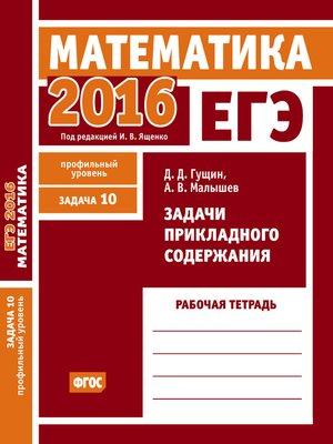 cover image of ЕГЭ 2016. Математика. Задачи прикладного содержания. Задача 10 (профильный уровень). Рабочая тетрадь
