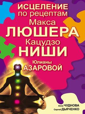 cover image of Исцеление по рецептам Макса Люшера, Кацудзо Ниши, Юлианы Азаровой