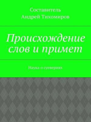 cover image of Происхождение слов ипримет. Наука осуевериях