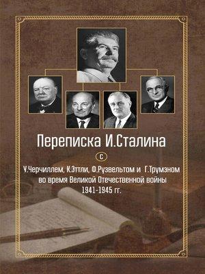 cover image of Переписка И. Сталина с У. Черчиллем, К. Эттли, Ф. Рузвельтом и Г. Трумэном во время Великой Отечественной войны 1941–1945 гг.