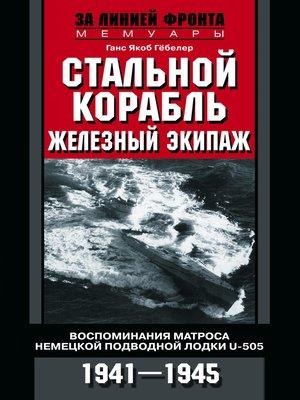 cover image of Стальной корабль, железный экипаж. Воспоминания матроса немецкой подводной лодки U-505. 1941–1945