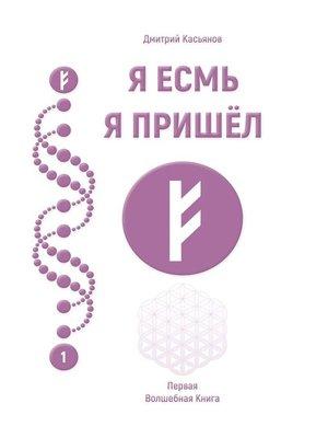 cover image of Я Есмь Я Пришёл. Первая Волшебная Книга