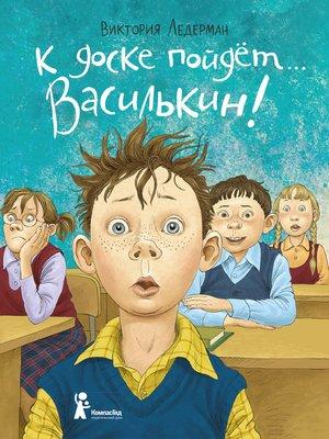 cover image of К доске пойдёт... Василькин! Школьные истории Димы Василькина, ученика 3 «А» класса