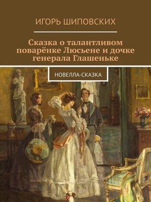cover image of Сказка о талантливом поварёнке Люсьене и дочке генерала Глашеньке. Новелла-сказка