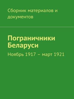 cover image of Пограничники Беларуси. Ноябрь 1917 – март 1921