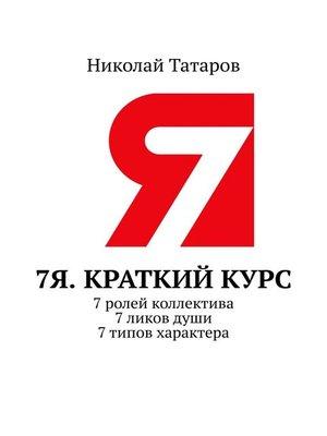 cover image of 7Я. Краткий курс. 7ролей коллектива. 7ликовдуши. 7типов характера.
