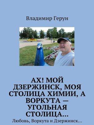 cover image of Ах! Мой Дзержинск, моя столицахимии, а Воркута – угольная столица... Любовь, Воркута иДзержинск...