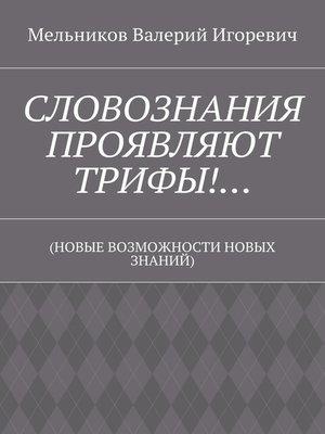 cover image of СЛОВОЗНАНИЯ ПРОЯВЛЯЮТ ТРИФЫ!... (НОВЫЕ ВОЗМОЖНОСТИ НОВЫХ ЗНАНИЙ)