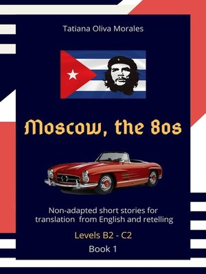 cover image of Moscow, the 80s. Non-adapted short stories for translation from English and retelling. Levels B2—C2. Book 1