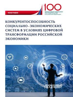 cover image of Конкурентоспособность социально-экономических систем в условиях цифровой трансформации российской экономики