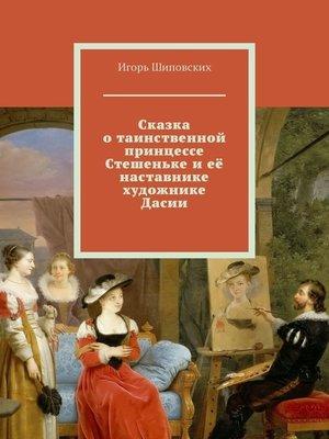 cover image of Сказка о таинственной принцессе Стешеньке и её наставнике художнике Дасии. Новелла-сказка