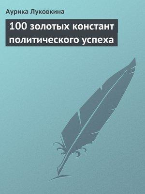 cover image of 100 золотых констант политического успеха
