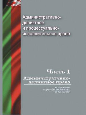 cover image of Административно-деликтное и процессуально-исполнительное право. Часть 1. Административно-деликтное право
