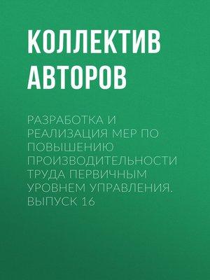 cover image of Разработка и реализация мер по повышению производительности труда первичным уровнем управления. Выпуск 16