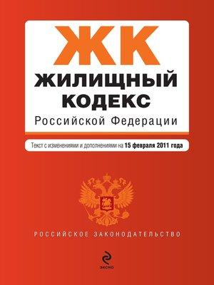 cover image of Жилищный кодекс Российской Федерации. Текст с изменениями и дополнениями на 15 февраля 2011 г.