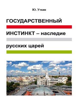 cover image of Государственный инстинкт – наследие русских царей (статьи и непридуманные истории)