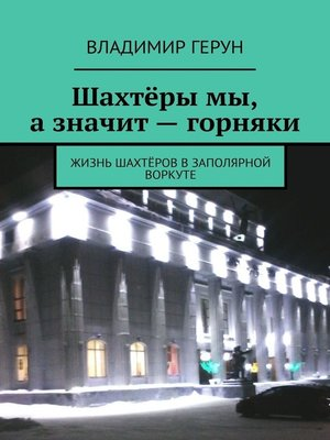 cover image of Шахтёры мы, азначит– горняки. Жизнь шахтёров вЗаполярной Воркуте