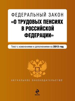 cover image of Федеральный закон «О трудовых пенсиях в Российской Федерации». Текст с изменениями и дополнениями на 2013 год