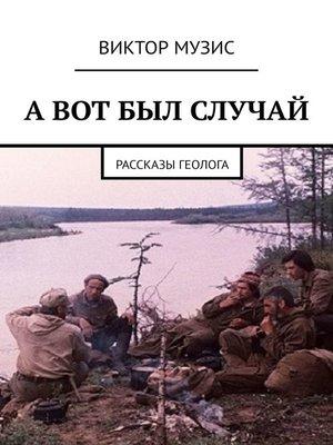 cover image of А ВОТ БЫЛ СЛУЧАЙ. Рассказы геолога