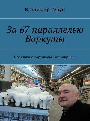 cover image of За67параллелью Воркуты. Посвящаю горнякам Заполярья