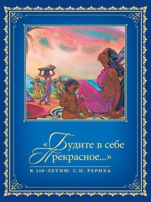 cover image of «Будите в себе Прекрасное...». К 110-летию со дня рождения С.Н. Рериха. Т. 1